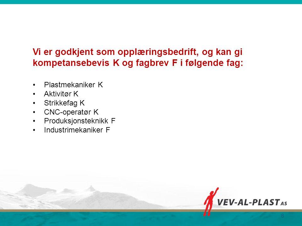 8 Vi er godkjent som opplæringsbedrift, og kan gi kompetansebevis K og fagbrev F i følgende fag: Plastmekaniker K Aktivitør K Strikkefag K CNC-operatø