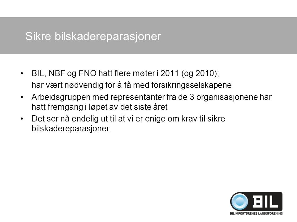 BIL, NBF og FNO hatt flere møter i 2011 (og 2010); har vært nødvendig for å få med forsikringsselskapene Arbeidsgruppen med representanter fra de 3 organisasjonene har hatt fremgang i løpet av det siste året Det ser nå endelig ut til at vi er enige om krav til sikre bilskadereparasjoner.