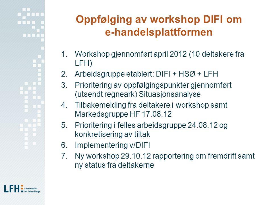 Oppfølging av workshop DIFI om e-handelsplattformen 1.Workshop gjennomført april 2012 (10 deltakere fra LFH) 2.Arbeidsgruppe etablert: DIFI + HSØ + LFH 3.Prioritering av oppfølgingspunkter gjennomført (utsendt regneark) Situasjonsanalyse 4.Tilbakemelding fra deltakere i workshop samt Markedsgruppe HF 17.08.12 5.Prioritering i felles arbeidsgruppe 24.08.12 og konkretisering av tiltak 6.Implementering v/DIFI 7.Ny workshop 29.10.12 rapportering om fremdrift samt ny status fra deltakerne