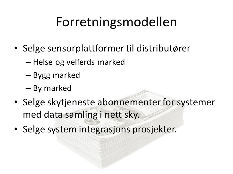 Forretningsmodellen Selge sensorplattformer til distributører – Helse og velferds marked – Bygg marked – By marked Selge skytjeneste abonnementer for systemer med data samling i nett sky.