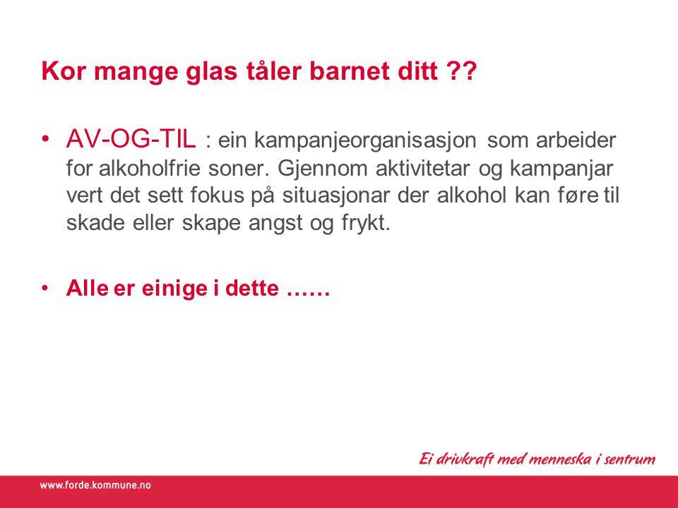 Kor mange glas tåler barnet ditt ?? AV-OG-TIL : ein kampanjeorganisasjon som arbeider for alkoholfrie soner. Gjennom aktivitetar og kampanjar vert det