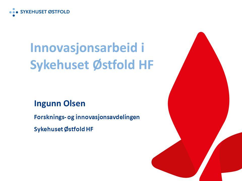 Innovasjonsarbeid i Sykehuset Østfold HF Ingunn Olsen Forsknings- og innovasjonsavdelingen Sykehuset Østfold HF