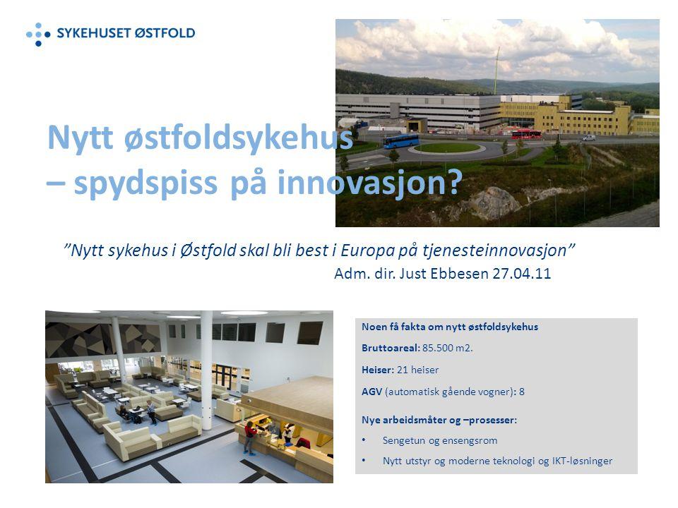 """Nytt østfoldsykehus – spydspiss på innovasjon? """"Nytt sykehus i Østfold skal bli best i Europa på tjenesteinnovasjon"""" Adm. dir. Just Ebbesen 27.04.11 N"""