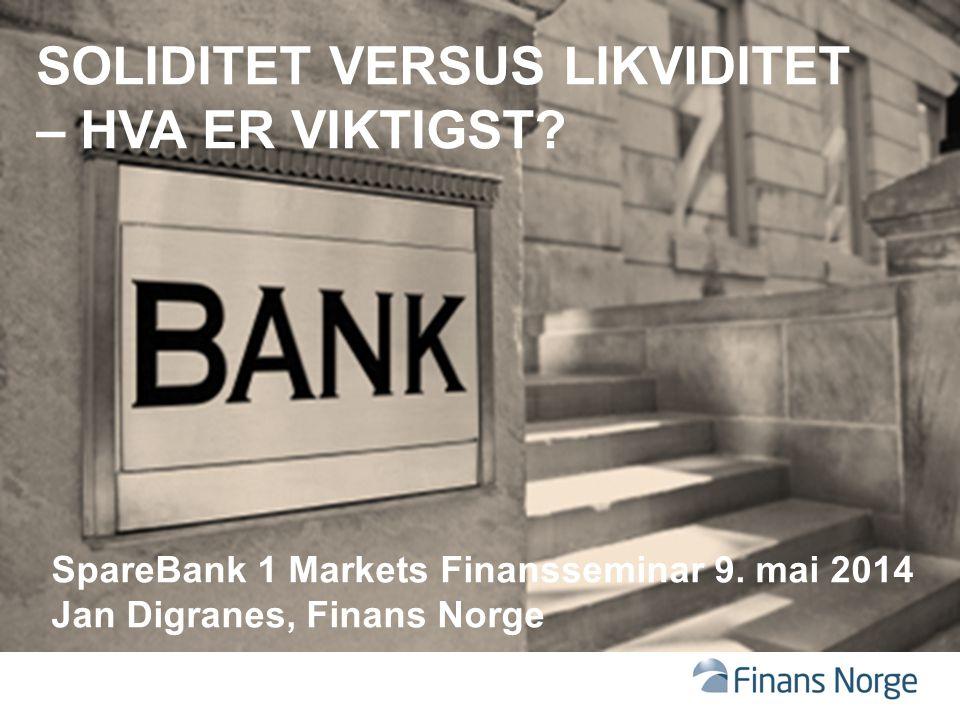 SOLIDITET VERSUS LIKVIDITET – HVA ER VIKTIGST? SpareBank 1 Markets Finansseminar 9. mai 2014 Jan Digranes, Finans Norge