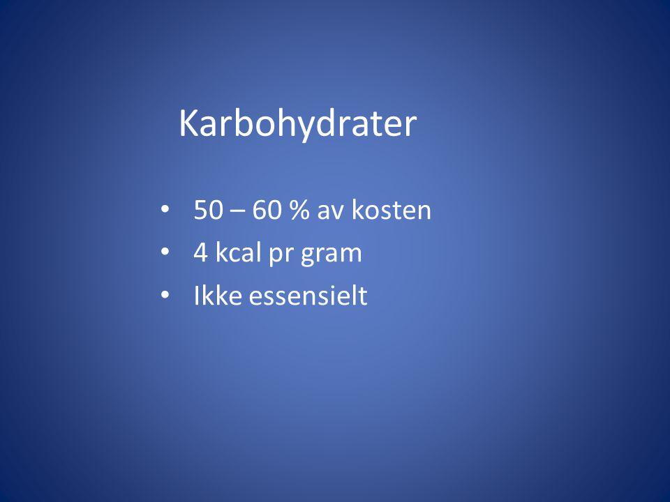 Karbohydrater 50 – 60 % av kosten 4 kcal pr gram Ikke essensielt