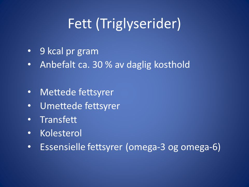 Fett (Triglyserider) 9 kcal pr gram Anbefalt ca. 30 % av daglig kosthold Mettede fettsyrer Umettede fettsyrer Transfett Kolesterol Essensielle fettsyr