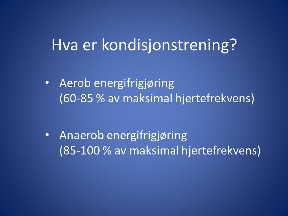 Hva er kondisjonstrening? Aerob energifrigjøring (60-85 % av maksimal hjertefrekvens) Anaerob energifrigjøring (85-100 % av maksimal hjertefrekvens)