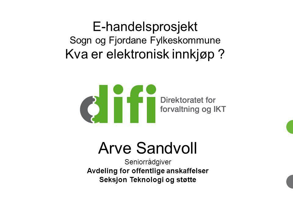 Arve Sandvoll Seniorrådgiver Avdeling for offentlige anskaffelser Seksjon Teknologi og støtte E-handelsprosjekt Sogn og Fjordane Fylkeskommune Kva er