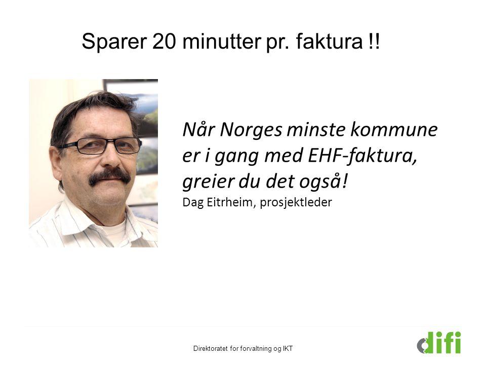 Når Norges minste kommune er i gang med EHF-faktura, greier du det også! Dag Eitrheim, prosjektleder Direktoratet for forvaltning og IKT Sparer 20 min