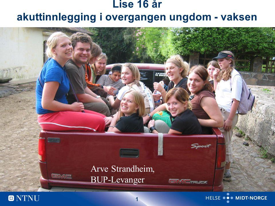 1 Lise 16 år akuttinnlegging i overgangen ungdom - vaksen Arve Strandheim, BUP-Levanger