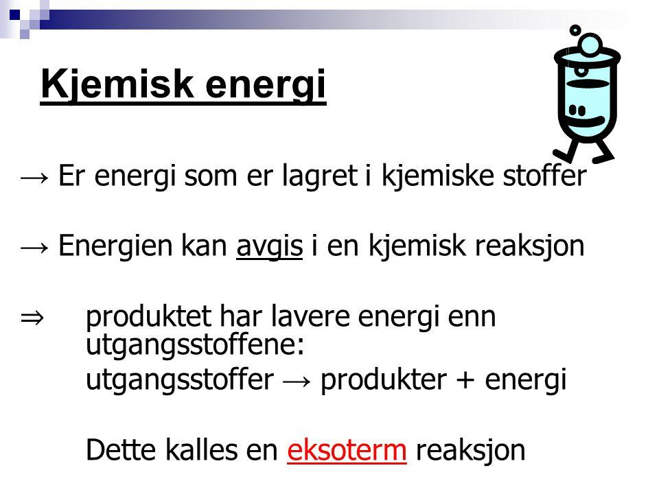 Kjemisk energi → Er energi som er lagret i kjemiske stoffer → Energien kan avgis i en kjemisk reaksjon ⇒ produktet har lavere energi enn utgangsstoffe