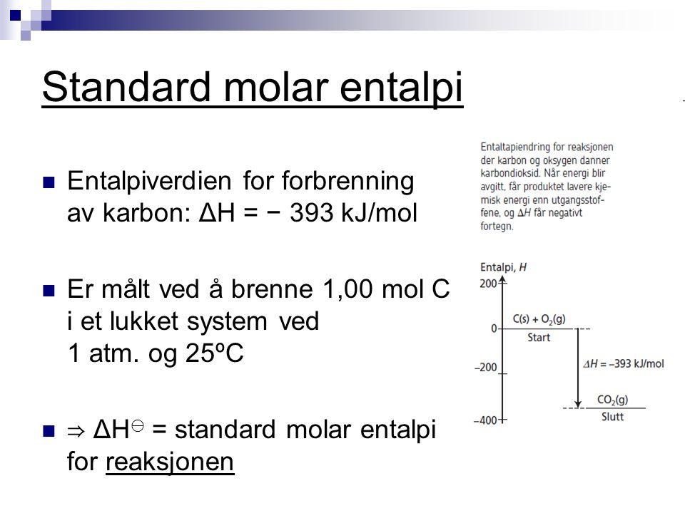 Standard molar entalpi Entalpiverdien for forbrenning av karbon: ΔH = − 393 kJ/mol Er målt ved å brenne 1,00 mol C i et lukket system ved 1 atm. og 25