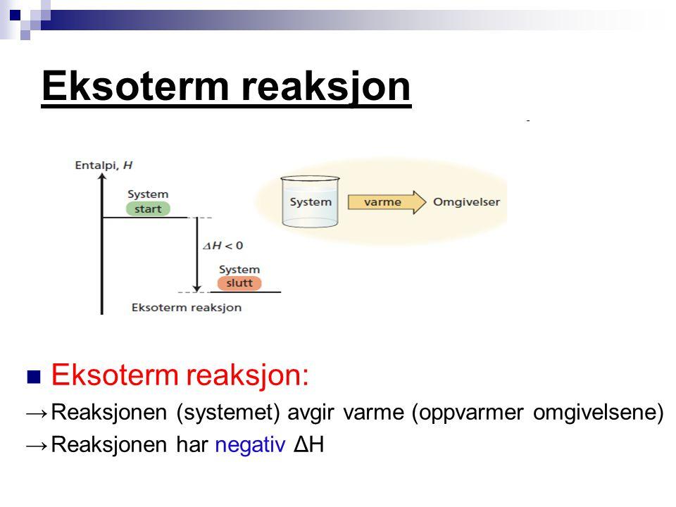 Eksoterm reaksjon Eksoterm reaksjon: → Reaksjonen (systemet) avgir varme (oppvarmer omgivelsene) → Reaksjonen har negativ ΔH