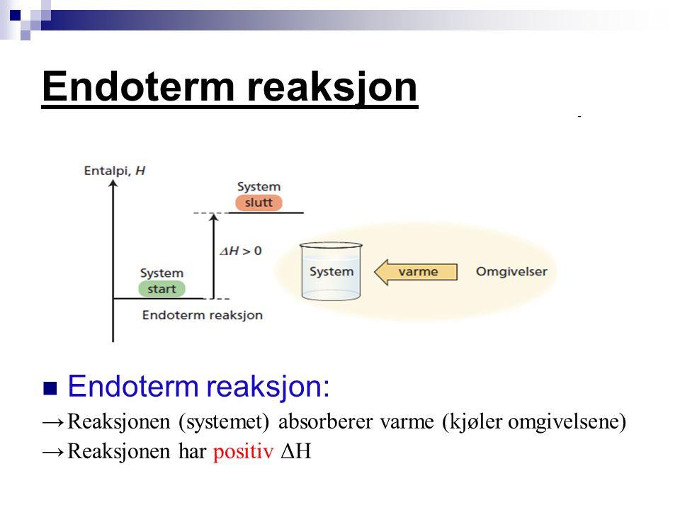 Endoterm reaksjon Endoterm reaksjon: →Reaksjonen (systemet) absorberer varme (kjøler omgivelsene) →Reaksjonen har positiv ΔH