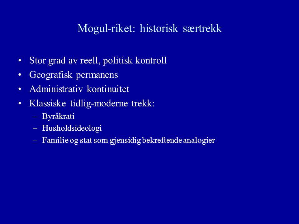 Mogul-riket: historisk særtrekk Stor grad av reell, politisk kontroll Geografisk permanens Administrativ kontinuitet Klassiske tidlig-moderne trekk: –