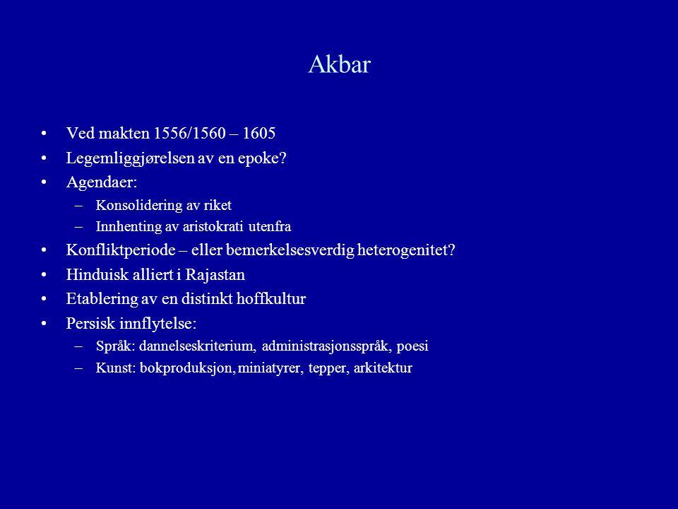 Akbar Ved makten 1556/1560 – 1605 Legemliggjørelsen av en epoke? Agendaer: –Konsolidering av riket –Innhenting av aristokrati utenfra Konfliktperiode