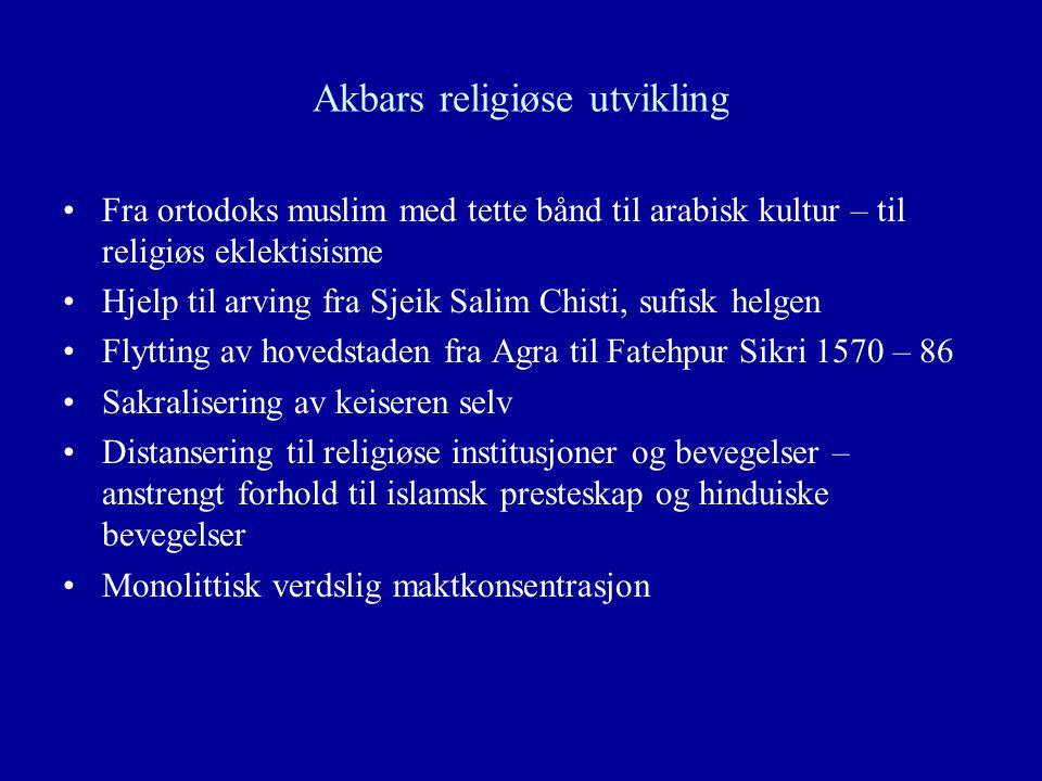 Akbars religiøse utvikling Fra ortodoks muslim med tette bånd til arabisk kultur – til religiøs eklektisisme Hjelp til arving fra Sjeik Salim Chisti,