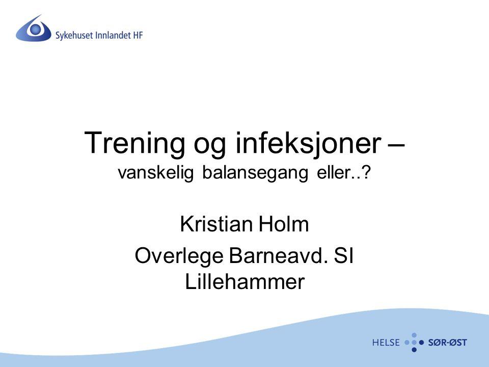 Trening og infeksjoner – vanskelig balansegang eller..? Kristian Holm Overlege Barneavd. SI Lillehammer