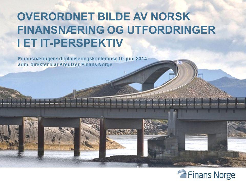 OVERORDNET BILDE AV NORSK FINANSNÆRING OG UTFORDRINGER I ET IT-PERSPEKTIV Finansnæringens digitaliseringskonferanse 10. juni 2014 adm. direktør Idar K