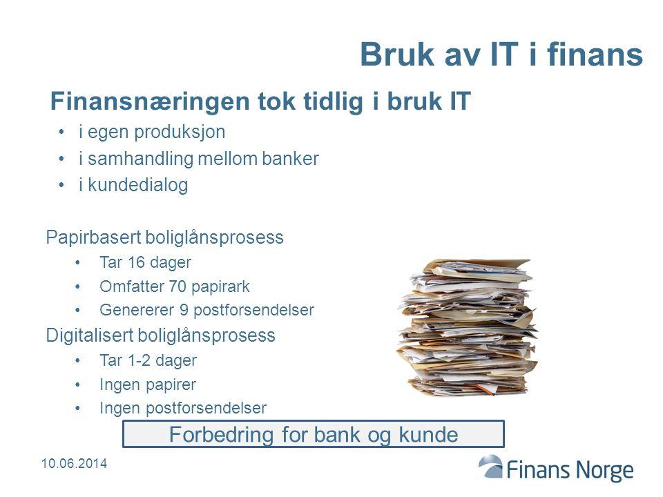 Finansbedriftene har erfaring med digitalisering og nødvendig samordning for å få effekt i hele næringen Høy produktivitetsvekst På verdenstoppen i effektiv betalingsformidling Samfunnsøkonomiske kostnader for betalingsformidling i prosent av BNP: 13 EU-land:0,96 % Sverige:0,68 % Danmark:1,00 % Norge:0,49 % Kilde: ECB, Norges Bank Resultatet av IT i finans 10.06.2014