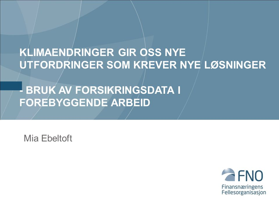 KLIMAENDRINGER GIR OSS NYE UTFORDRINGER SOM KREVER NYE LØSNINGER - BRUK AV FORSIKRINGSDATA I FOREBYGGENDE ARBEID Mia Ebeltoft