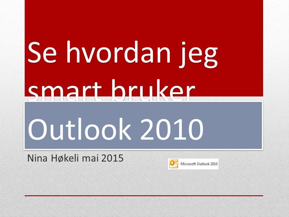 Se hvordan jeg smart bruker Outlook 2010 Nina Høkeli mai 2015