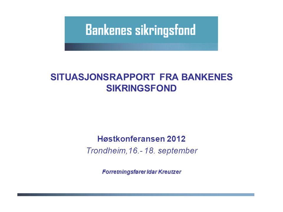 SITUASJONSRAPPORT FRA BANKENES SIKRINGSFOND Høstkonferansen 2012 Trondheim,16.- 18. september Forretningsfører Idar Kreutzer