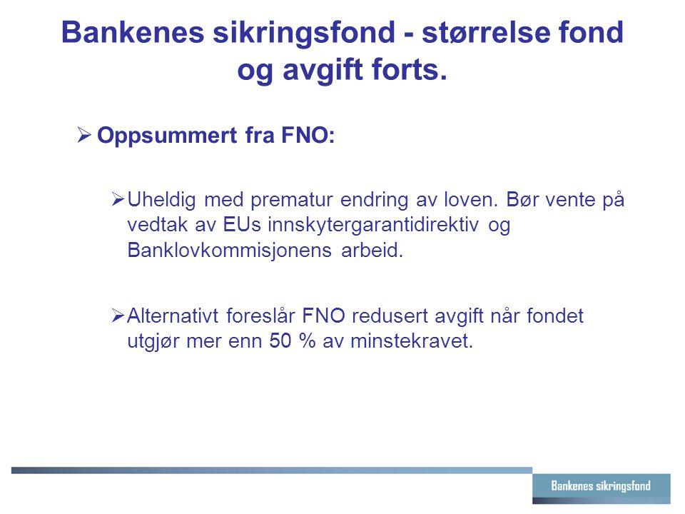 Bankenes sikringsfond - størrelse fond og avgift forts.  Oppsummert fra FNO:  Uheldig med prematur endring av loven. Bør vente på vedtak av EUs inns