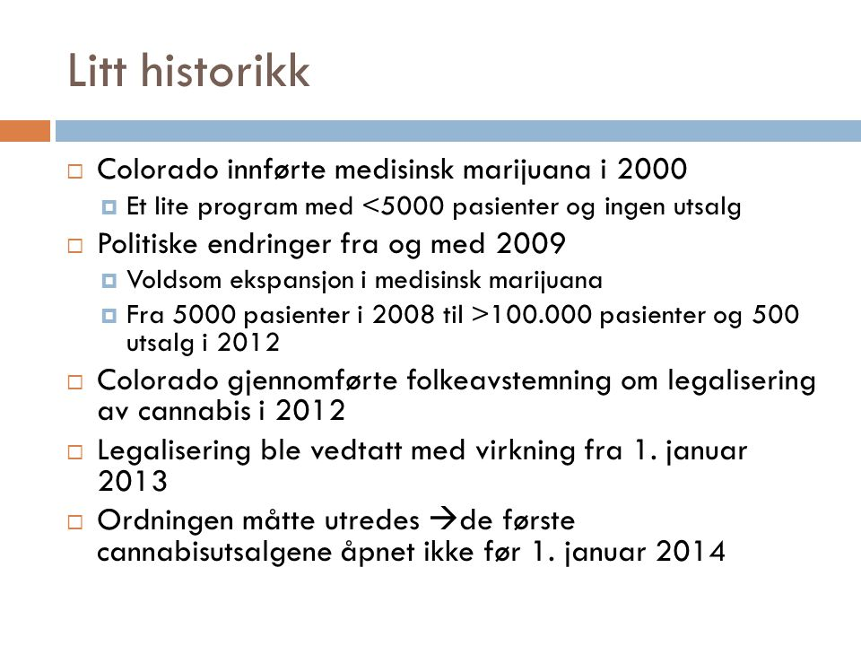 Litt historikk  Colorado innførte medisinsk marijuana i 2000  Et lite program med <5000 pasienter og ingen utsalg  Politiske endringer fra og med 2009  Voldsom ekspansjon i medisinsk marijuana  Fra 5000 pasienter i 2008 til >100.000 pasienter og 500 utsalg i 2012  Colorado gjennomførte folkeavstemning om legalisering av cannabis i 2012  Legalisering ble vedtatt med virkning fra 1.