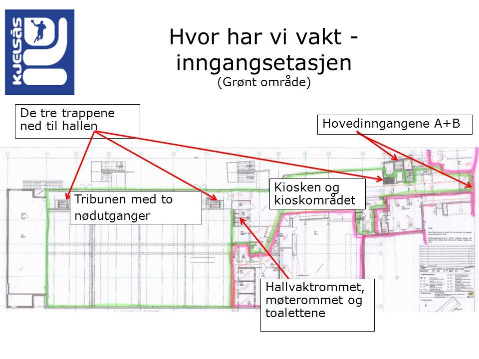 Hvor har vi vakt - inngangsetasjen (Grønt område) De tre trappene ned til hallen Hovedinngangene A+B Tribunen med to nødutganger Kiosken og kioskområdet Hallvaktrommet, møterommet og toalettene