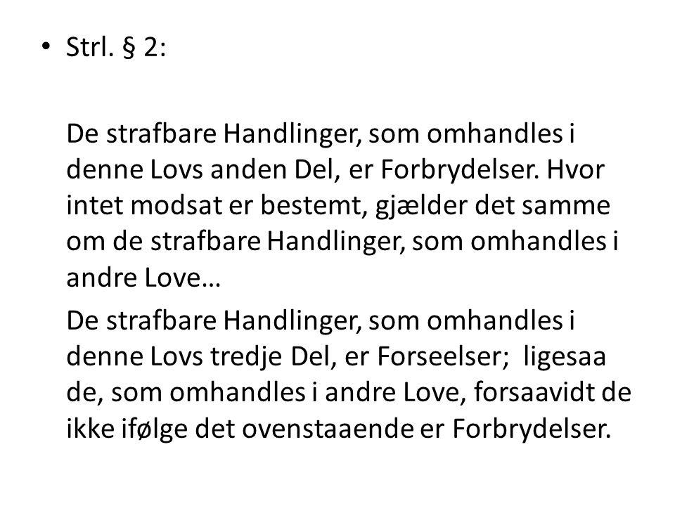 Strl. § 2: De strafbare Handlinger, som omhandles i denne Lovs anden Del, er Forbrydelser. Hvor intet modsat er bestemt, gjælder det samme om de straf