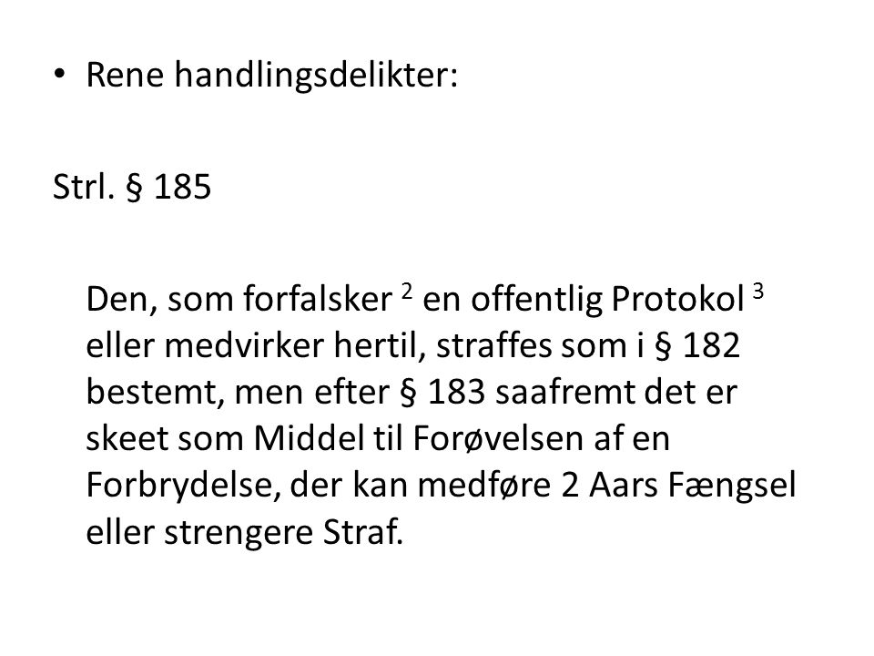 Rene handlingsdelikter: Strl. § 185 Den, som forfalsker 2 en offentlig Protokol 3 eller medvirker hertil, straffes som i § 182 bestemt, men efter § 18