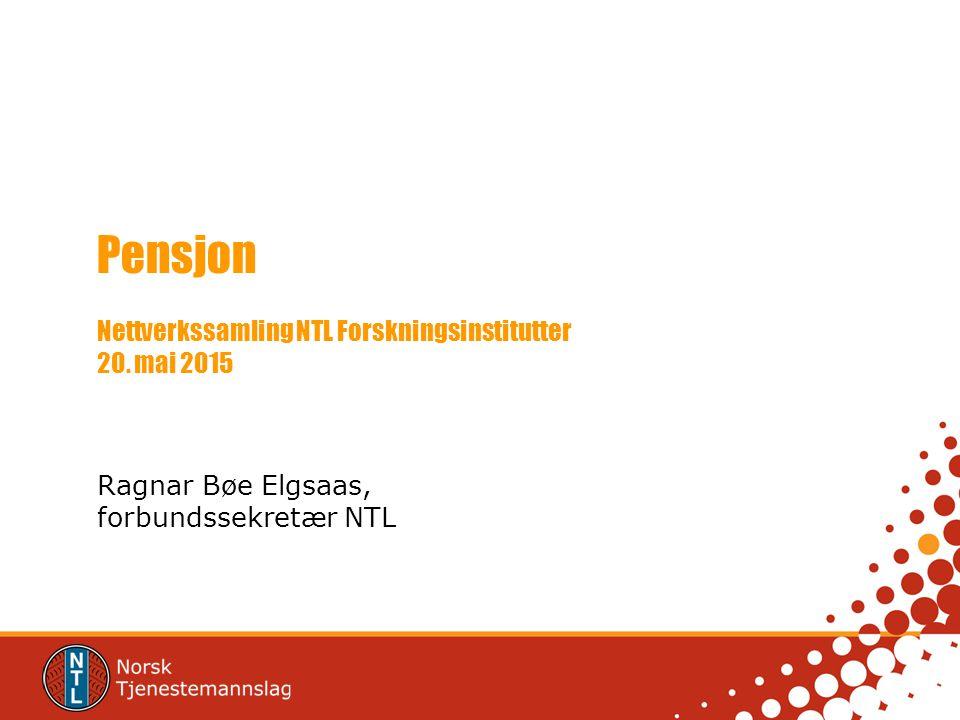 Pensjon Nettverkssamling NTL Forskningsinstitutter 20. mai 2015 Ragnar Bøe Elgsaas, forbundssekretær NTL