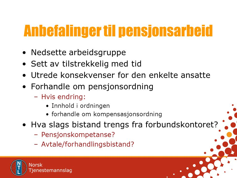 Anbefalinger til pensjonsarbeid Nedsette arbeidsgruppe Sett av tilstrekkelig med tid Utrede konsekvenser for den enkelte ansatte Forhandle om pensjons