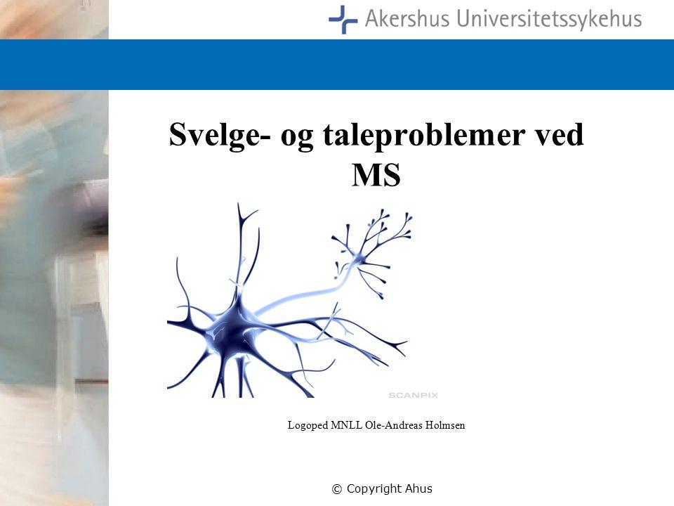 Svelge- og taleproblemer ved MS Logoped MNLL Ole-Andreas Holmsen © Copyright Ahus