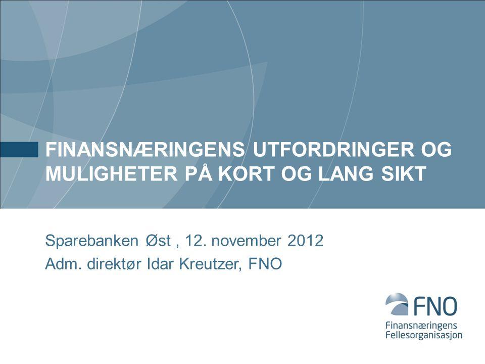 FINANSNÆRINGENS UTFORDRINGER OG MULIGHETER PÅ KORT OG LANG SIKT Sparebanken Øst, 12. november 2012 Adm. direktør Idar Kreutzer, FNO