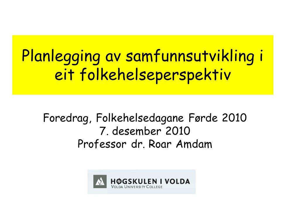 Planlegging av samfunnsutvikling i eit folkehelseperspektiv Foredrag, Folkehelsedagane Førde 2010 7. desember 2010 Professor dr. Roar Amdam