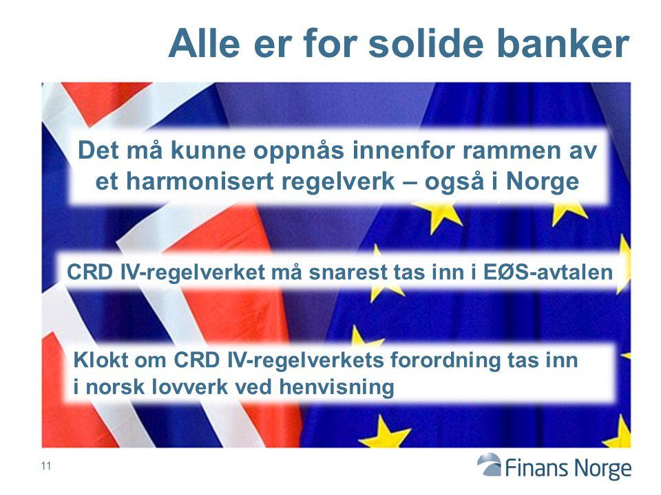 11 Alle er for solide banker Det må kunne oppnås innenfor rammen av et harmonisert regelverk – også i Norge Klokt om CRD IV-regelverkets forordning tas inn i norsk lovverk ved henvisning CRD IV-regelverket må snarest tas inn i EØS-avtalen