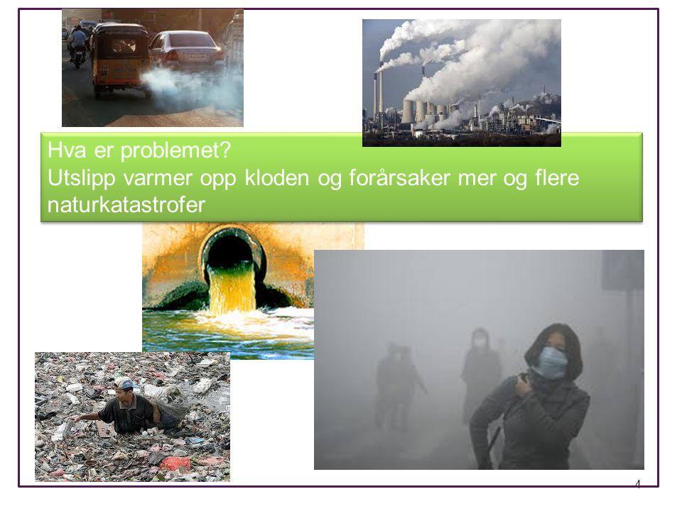 4 Hva er problemet? Utslipp varmer opp kloden og forårsaker mer og flere naturkatastrofer Hva er problemet? Utslipp varmer opp kloden og forårsaker me