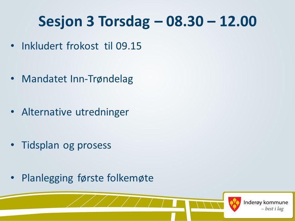 Sesjon 3 Torsdag – 08.30 – 12.00 Inkludert frokost til 09.15 Mandatet Inn-Trøndelag Alternative utredninger Tidsplan og prosess Planlegging første folkemøte