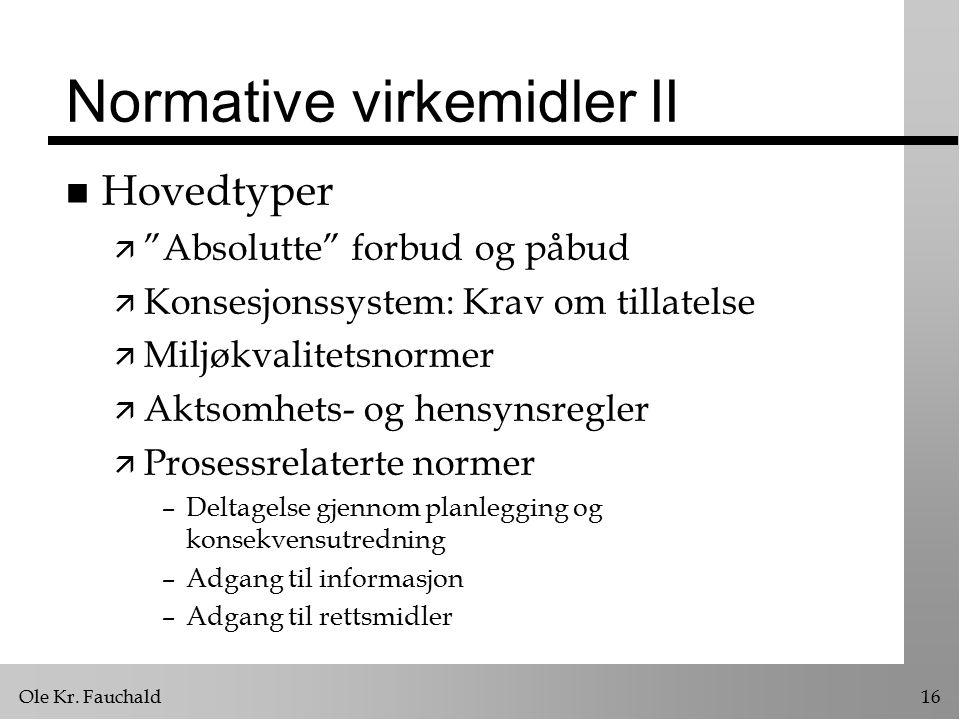 "Ole Kr. Fauchald16 Normative virkemidler II n Hovedtyper ä ""Absolutte"" forbud og påbud ä Konsesjonssystem: Krav om tillatelse ä Miljøkvalitetsnormer ä"