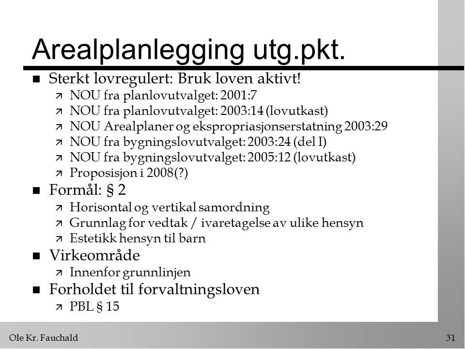 Ole Kr. Fauchald31 Arealplanlegging utg.pkt. n Sterkt lovregulert: Bruk loven aktivt.