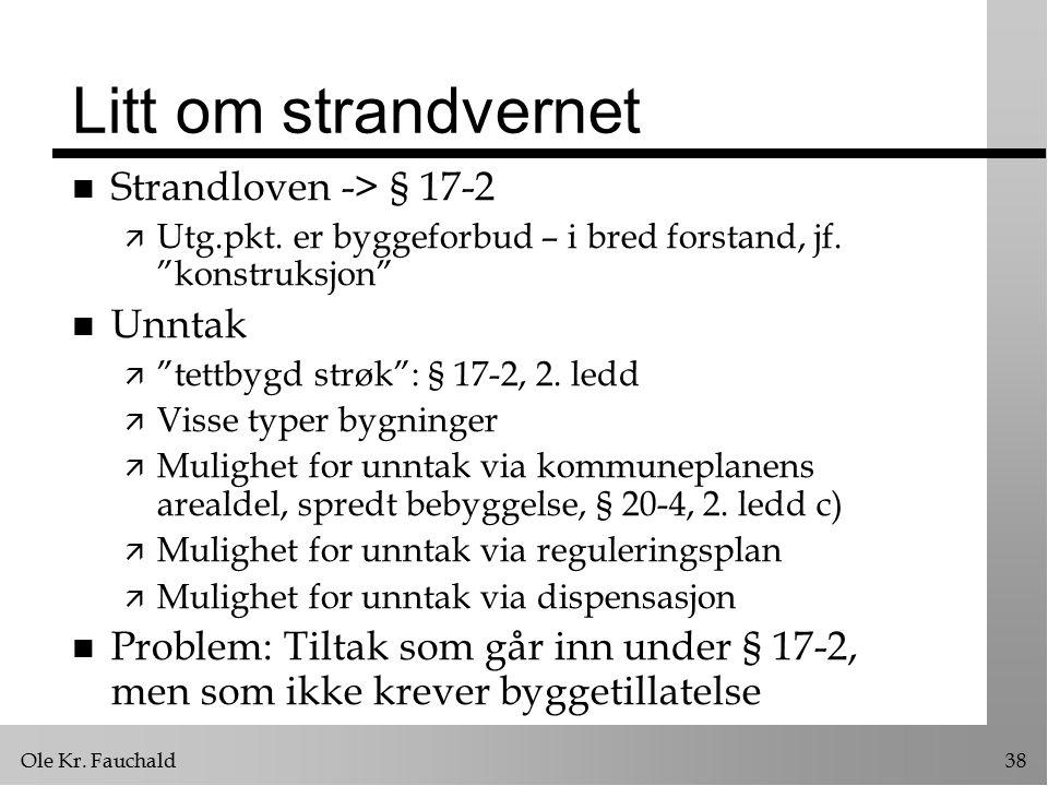"""Ole Kr. Fauchald38 Litt om strandvernet n Strandloven -> § 17-2 ä Utg.pkt. er byggeforbud – i bred forstand, jf. """"konstruksjon"""" n Unntak ä """"tettbygd s"""