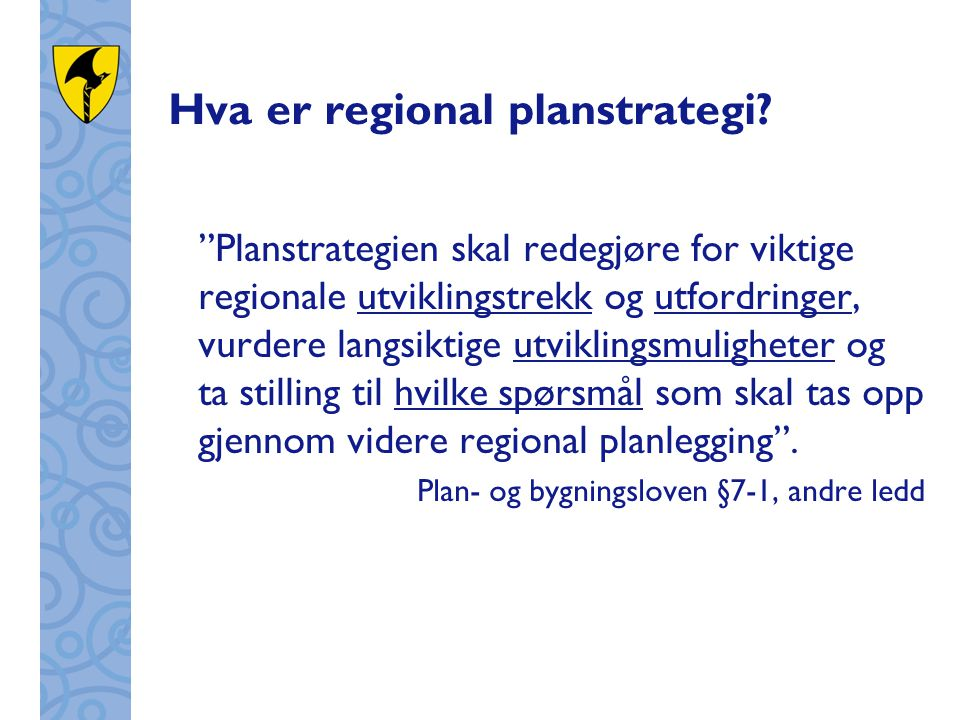 """Hva er regional planstrategi? """"Planstrategien skal redegjøre for viktige regionale utviklingstrekk og utfordringer, vurdere langsiktige utviklingsmuli"""