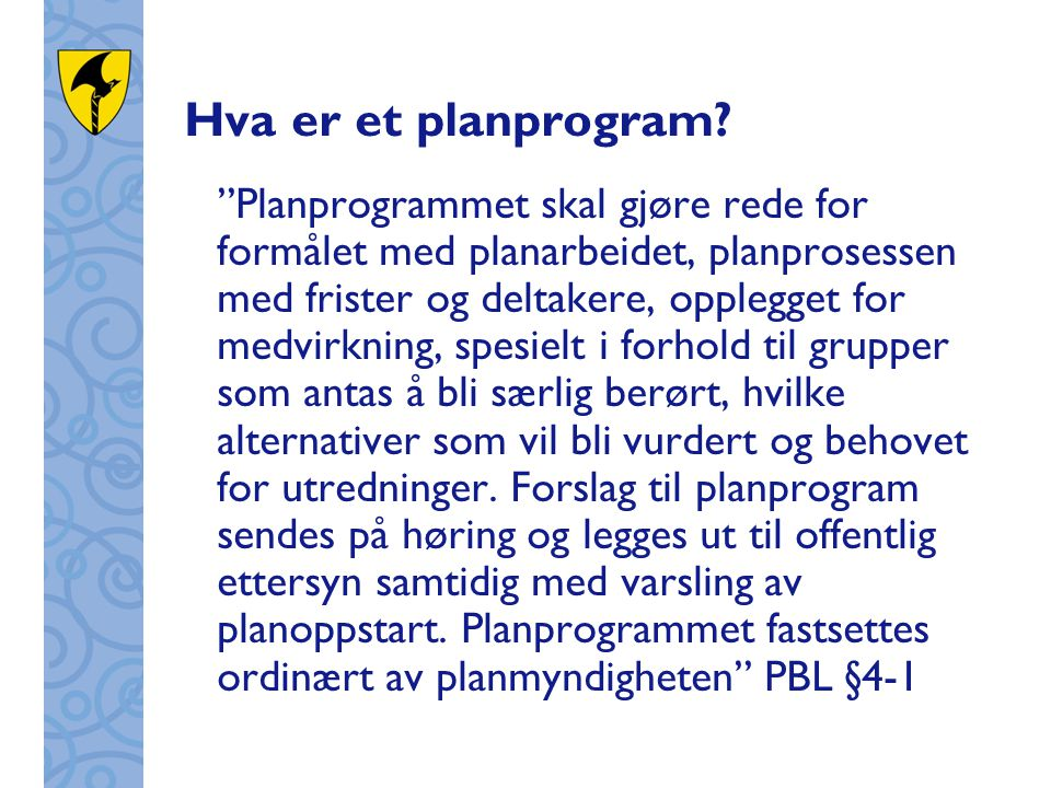 """Hva er et planprogram? """"Planprogrammet skal gjøre rede for formålet med planarbeidet, planprosessen med frister og deltakere, opplegget for medvirknin"""