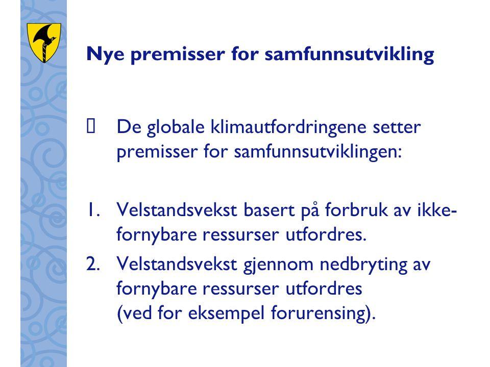 Nye premisser for samfunnsutvikling  De globale klimautfordringene setter premisser for samfunnsutviklingen: 1.Velstandsvekst basert på forbruk av ikke- fornybare ressurser utfordres.