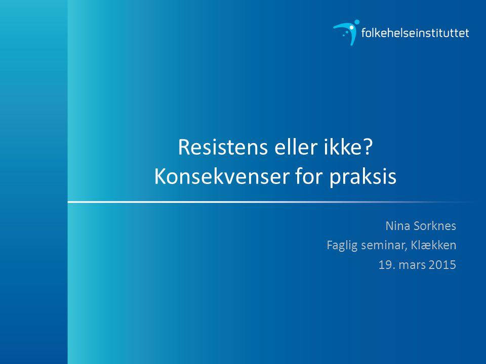 Resistens eller ikke? Konsekvenser for praksis Nina Sorknes Faglig seminar, Klækken 19. mars 2015