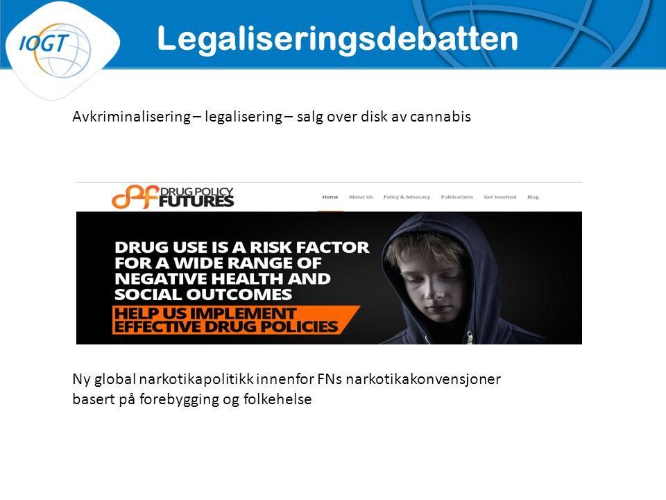 IOGTs VISJON Avkriminalisering – legalisering – salg over disk av cannabis Legaliseringsdebatten Ny global narkotikapolitikk innenfor FNs narkotikakonvensjoner basert på forebygging og folkehelse