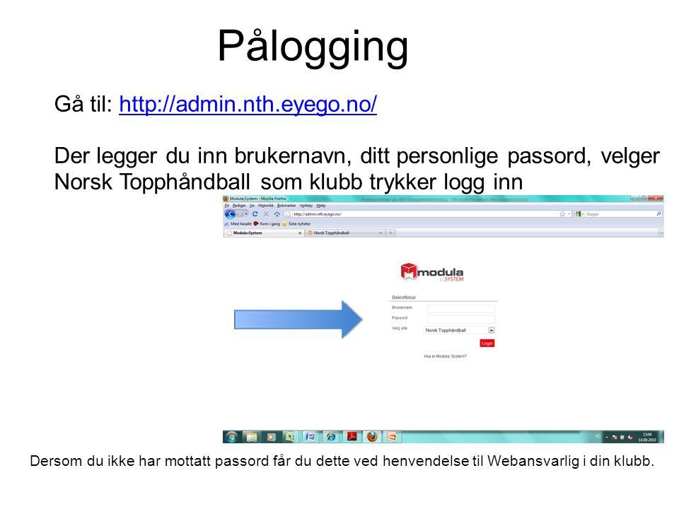 Pålogging Gå til: http://admin.nth.eyego.no/http://admin.nth.eyego.no/ Der legger du inn brukernavn, ditt personlige passord, velger Norsk Topphåndball som klubb trykker logg inn Dersom du ikke har mottatt passord får du dette ved henvendelse til Webansvarlig i din klubb.