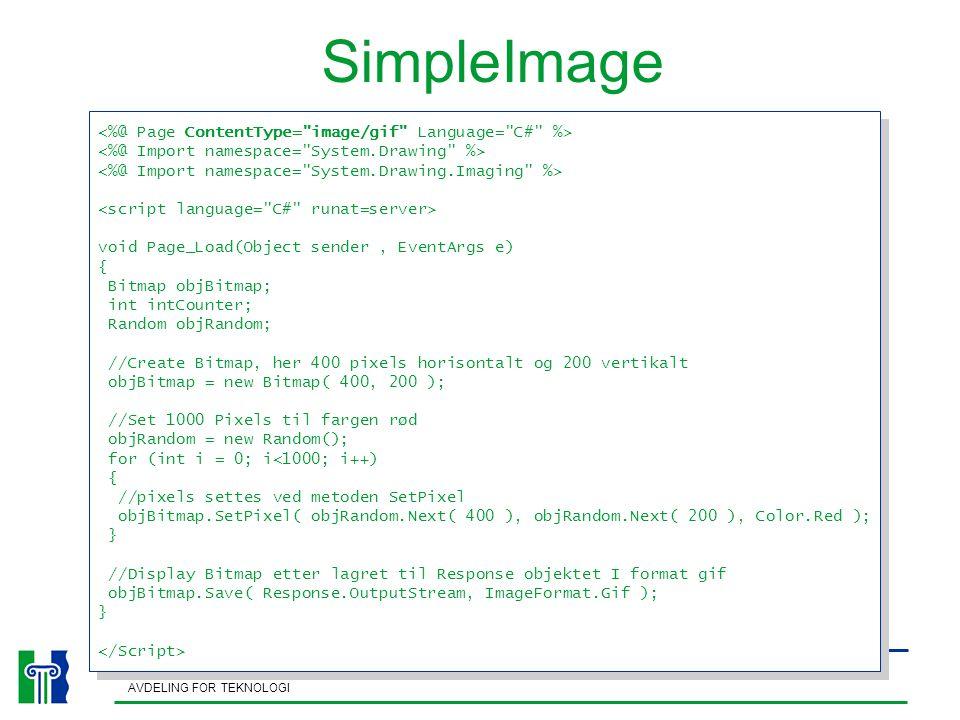 HØGSKOLEN I AGDER AVDELING FOR TEKNOLOGI SimpleImage void Page_Load(Object sender, EventArgs e) { Bitmap objBitmap; int intCounter; Random objRandom; //Create Bitmap, her 400 pixels horisontalt og 200 vertikalt objBitmap = new Bitmap( 400, 200 ); //Set 1000 Pixels til fargen rød objRandom = new Random(); for (int i = 0; i<1000; i++) { //pixels settes ved metoden SetPixel objBitmap.SetPixel( objRandom.Next( 400 ), objRandom.Next( 200 ), Color.Red ); } //Display Bitmap etter lagret til Response objektet I format gif objBitmap.Save( Response.OutputStream, ImageFormat.Gif ); } void Page_Load(Object sender, EventArgs e) { Bitmap objBitmap; int intCounter; Random objRandom; //Create Bitmap, her 400 pixels horisontalt og 200 vertikalt objBitmap = new Bitmap( 400, 200 ); //Set 1000 Pixels til fargen rød objRandom = new Random(); for (int i = 0; i<1000; i++) { //pixels settes ved metoden SetPixel objBitmap.SetPixel( objRandom.Next( 400 ), objRandom.Next( 200 ), Color.Red ); } //Display Bitmap etter lagret til Response objektet I format gif objBitmap.Save( Response.OutputStream, ImageFormat.Gif ); }
